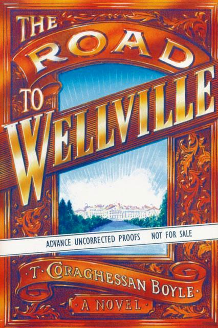 THE ROAD TO WELLVILLE. T. Coraghessan BOYLE.