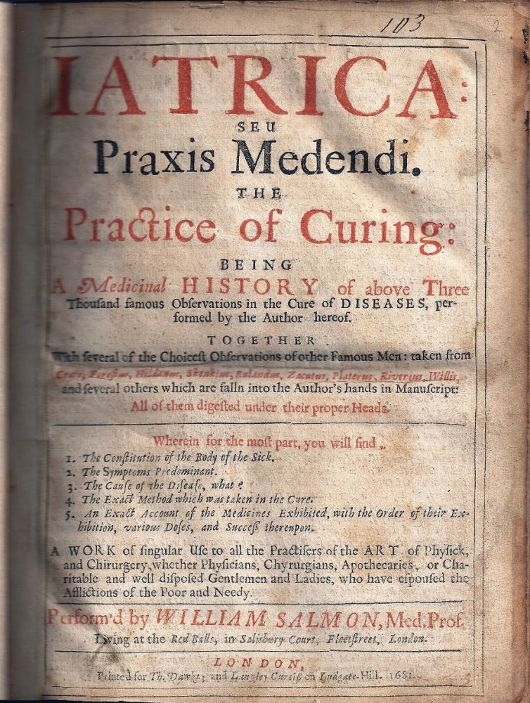 IATRICA: SEU PRAXIS MEDENDI. THE PRACTICE OF CURING BEING A MEDICINAL HISTORY OF MANY FAMOUS OBSERVATIONS IN THE CURE OF DISEASES, PERFORMED BY THE AUTHOR HEREOF. WHEREUNTO IS ADDED BY WAY OF SCHOLIA, A COMPLETE THEORY, OR METHOD OF PRECEPTS, WHEREIN THE NAMES, DEFINITIONS, KINDS, SIGNS, CAUSES, PROGNOSTICKS, AND VARIOUS WAIES OF CURE ARE METHODICALLY INSTITUTED, DIGESTED AND REDUCED TO VULGAR PRACTICE, TOGETHER WITH SEVERAL OF THE CHOICES OBSERVATIONS OF OTHER FAMOUS MEN. William SALMON.