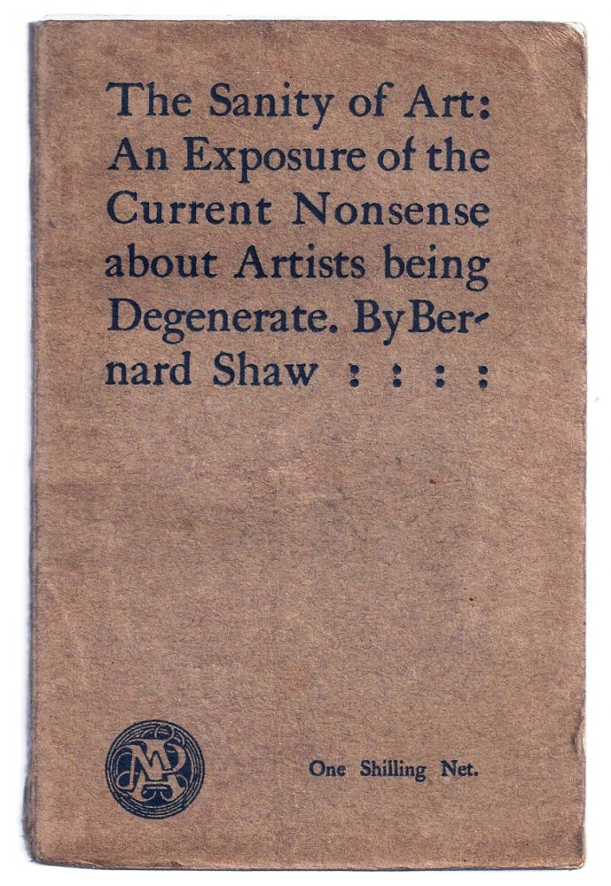 THE SANITY OF ART: AN EXPOSURE OF THE CURRENT NONSENSE ABOUT ARTISTS BEING DEGENERATE. George Bernard SHAW.