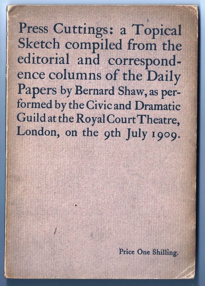 PRESS CUTTINGS: A TOPICAL SKETCH COMPILED FROM THE EDITORIAL AND CORRESPONDENCE COLUMNS OF THE DAILY PAPERS. George Bernard SHAW.