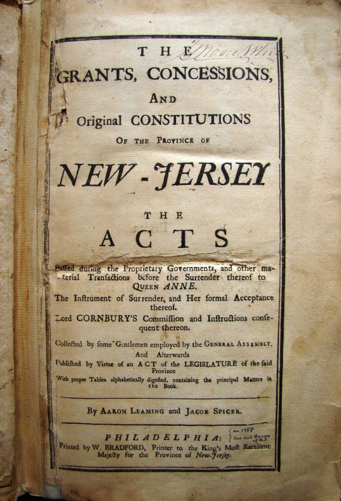 THE GRANTS, CONCESSIONS, AND ORIGINAL CONSTITUTIONS OF THE PROVINCE OF NEW-JERSEY. THE ACTS PASSED DURING THE PROPRIETARY GOVERNMENTS, AND OTHER MATERIAL TRANSACTIONS BEFORE THE SURRENDER THEREOF TO QUEEN ANNE. THE INSTRUMENT OF SURRENDER, AND HER FORMAL ACCEPTANCE THEREOF. LORD CORNBURY'S COMMISSION AND INSTRUCTIONS CONSEQUENT THEREON. NEW JERSEY LAW, Aaron LEAMING, Jacob SPICER.
