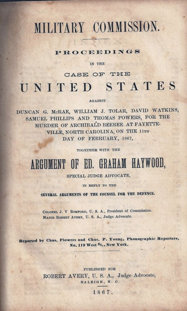 MILITARY COMMISSION. PROCEEDINGS IN THE CASE OF THE UNITED STATES AGAINST DUNCAN G. McRAE, WILLIAM J. TOLAR, DAVID WATKINS, SAMUEL PHILLIPS AND THOMAS POWERS, FOR THE MURDER OF ARCHIBALD BEEBEE AT FAYETTEVILLE, NORTH CAROLINA, ON THE 11th DAY OF FEBRUARY , 1867, TOGETHER WITH THE ARGUMENT OF ED. GRAHAM HAYWOOD, SPECIAL JUDGE ADVOCATE, IN REPLY TO THE SEVERAL ARGUMENTS OF THE COUNSEL FOR THE DEFENCE. AFRICAN-AMERICANA, Ed. Graham HAYWOOD.