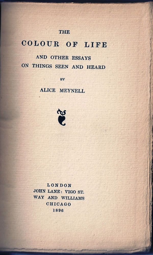 THE COLOUR OF LIFE AND OTHER ESSAYS ON THINGS SEEN AND HEARD. Alice MEYNELL.