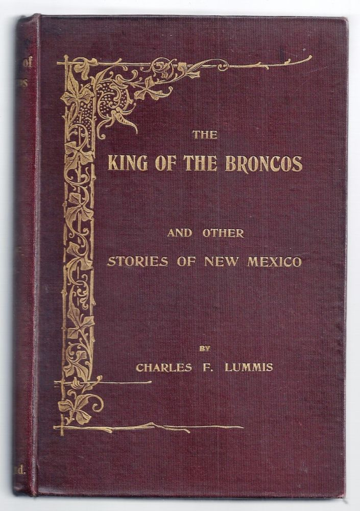 THE KING OF THE BRONCOS AND OTHER STORIES OF NEW MEXICO. Charles F. LUMMIS.