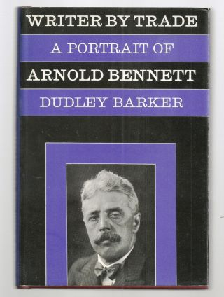 WRITER BY TRADE. A PORTRAIT OF ARNOLD BENNETT. Dudley BARKER