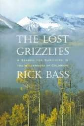 THE LOST GRIZZLIES: A SEARCH FOR SURVIVORS IN THE WILDERNESS OF COLORADO. Rick BASS