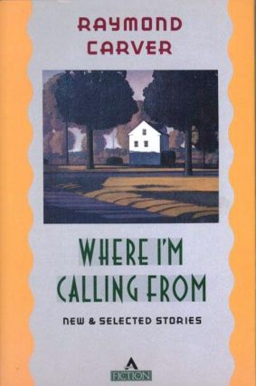 WHERE I'M CALLING FROM. NEW AND SELECTED STORIES. Raymond CARVER