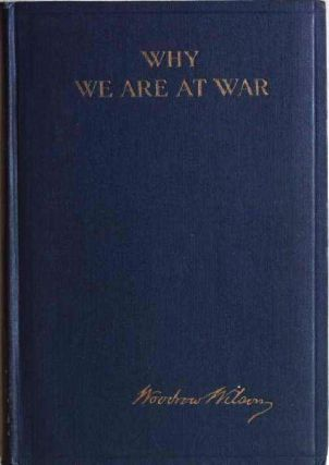 WHY WE ARE AT WAR. MESSAGES TO THE CONGRESS JANUARY TO APRIL, 1917. Woodrow WILSON